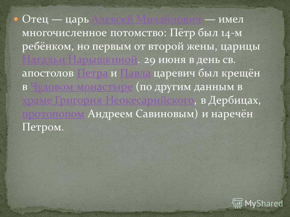 Отец царь Алексей Михайлович имел многочисленное потомство: Пётр был 14-м ребёнком, но первым от второй жены, царицы Натальи Нарышкиной. 29 июня в день св. апостолов Петра и Павла царевич был крещён в Чудовом монастыре (по другим данным в храме Григо