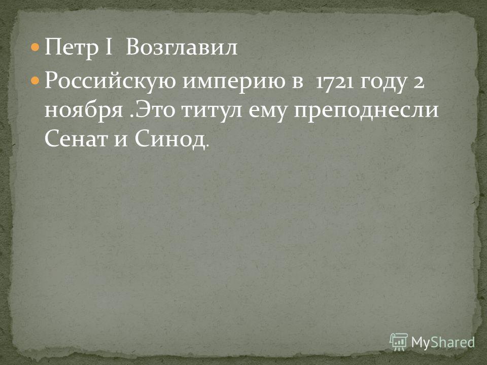 Петр I Возглавил Российскую империю в 1721 году 2 ноября.Это титул ему преподнесли Сенат и Синод.
