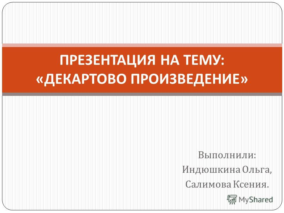 Выполнили : Индюшкина Ольга, Салимова Ксения. ПРЕЗЕНТАЦИЯ НА ТЕМУ : « ДЕКАРТОВО ПРОИЗВЕДЕНИЕ »