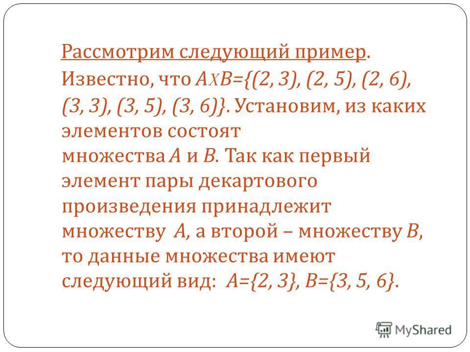 Рассмотрим следующий пример. Известно, что А X В ={(2, 3), (2, 5), (2, 6), (3, 3), (3, 5), (3, 6)}. Установим, из каких элементов состоят множества А и В. Так как первый элемент пары декартового произведения принадлежит множеству А, а второй – множес