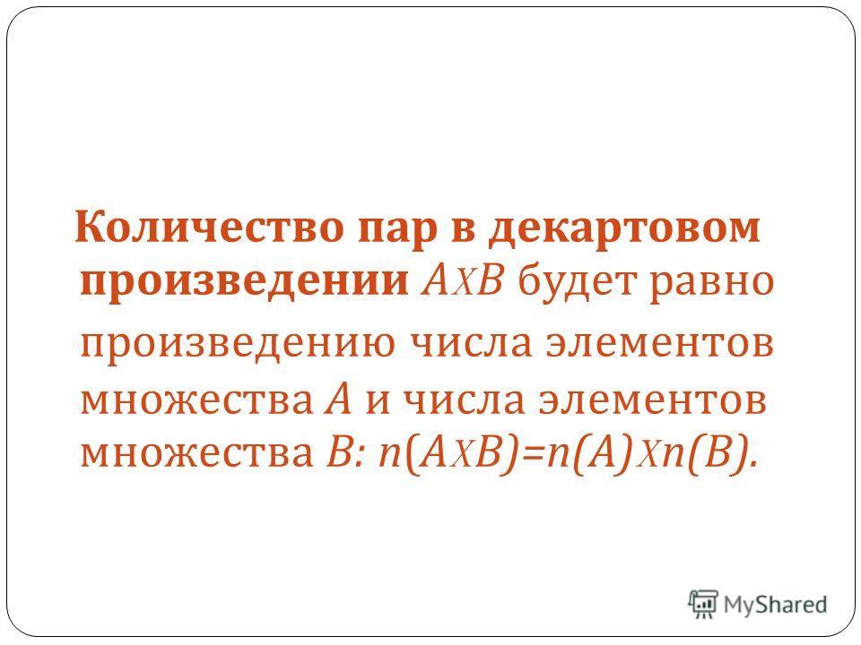 Количество пар в декартовом произведении А X В будет равно произведению числа элементов множества А и числа элементов множества В : n( А X В )=n(A)Xn(B).