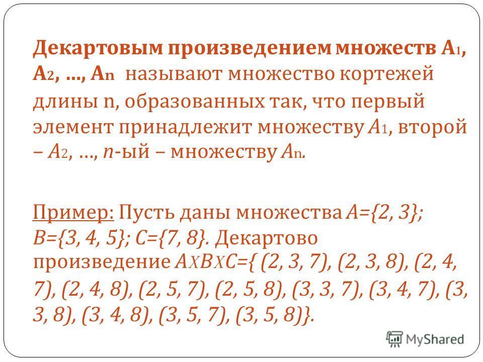 Декартовым произведением множеств А 1, А 2, …, А n называют множество кортежей длины n, образованных так, что первый элемент принадлежит множеству А 1, второй – А 2, …, n- ый – множеству А n. Пример : Пусть даны множества А ={2, 3}; В ={3, 4, 5}; С =