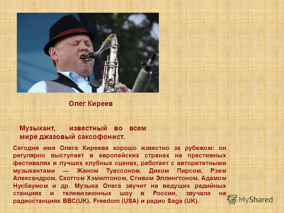 Музыкант, известный во всем мире джазовый саксофонист. Олег Киреев Сегодня имя Олега Киреева хорошо известно за рубежом: он регулярно выступает в европейских странах на престижных фестивалях и лучших клубных сценах, работает с авторитетными музыканта