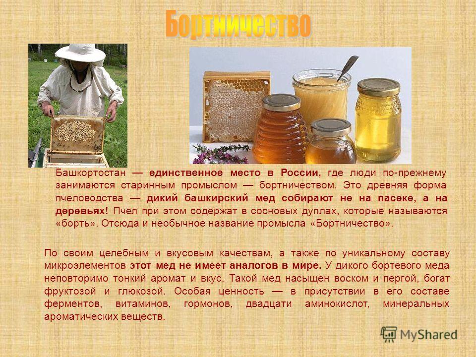 По своим целебным и вкусовым качествам, а также по уникальному составу микроэлементов этот мед не имеет аналогов в мире. У дикого бортевого меда неповторимо тонкий аромат и вкус. Такой мед насыщен воском и пергой, богат фруктозой и глюкозой. Особая ц