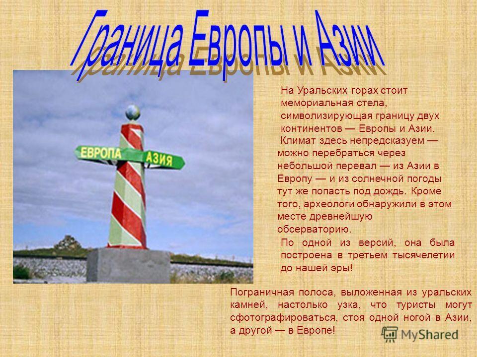 На Уральских горах стоит мемориальная стела, символизирующая границу двух континентов Европы и Азии. Климат здесь непредсказуем можно перебраться через небольшой перевал из Азии в Европу и из солнечной погоды тут же попасть под дождь. Кроме того, арх