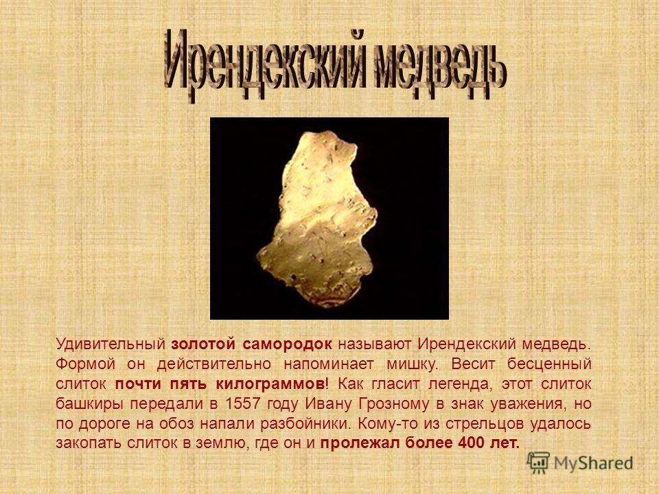 Удивительный золотой самородок называют Ирендекский медведь. Формой он действительно напоминает мишку. Весит бесценный слиток почти пять килограммов! Как гласит легенда, этот слиток башкиры передали в 1557 году Ивану Грозному в знак уважения, но по д