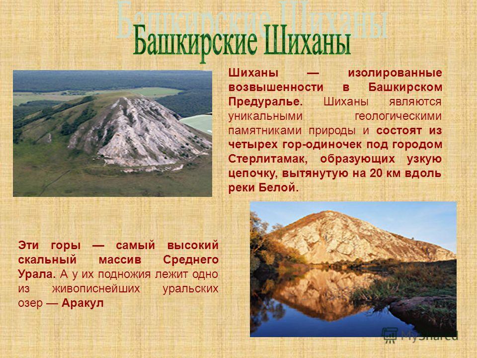 Шиханы изолированные возвышенности в Башкирском Предуралье. Шиханы являются уникальными геологическими памятниками природы и состоят из четырех гор-одиночек под городом Стерлитамак, образующих узкую цепочку, вытянутую на 20 км вдоль реки Белой. Эти г