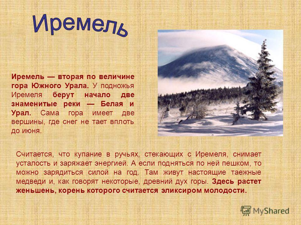 Иремель вторая по величине гора Южного Урала. У подножья Иремеля берут начало две знаменитые реки Белая и Урал. Сама гора имеет две вершины, где снег не тает вплоть до июня. Считается, что купание в ручьях, стекающих с Иремеля, снимает усталость и за