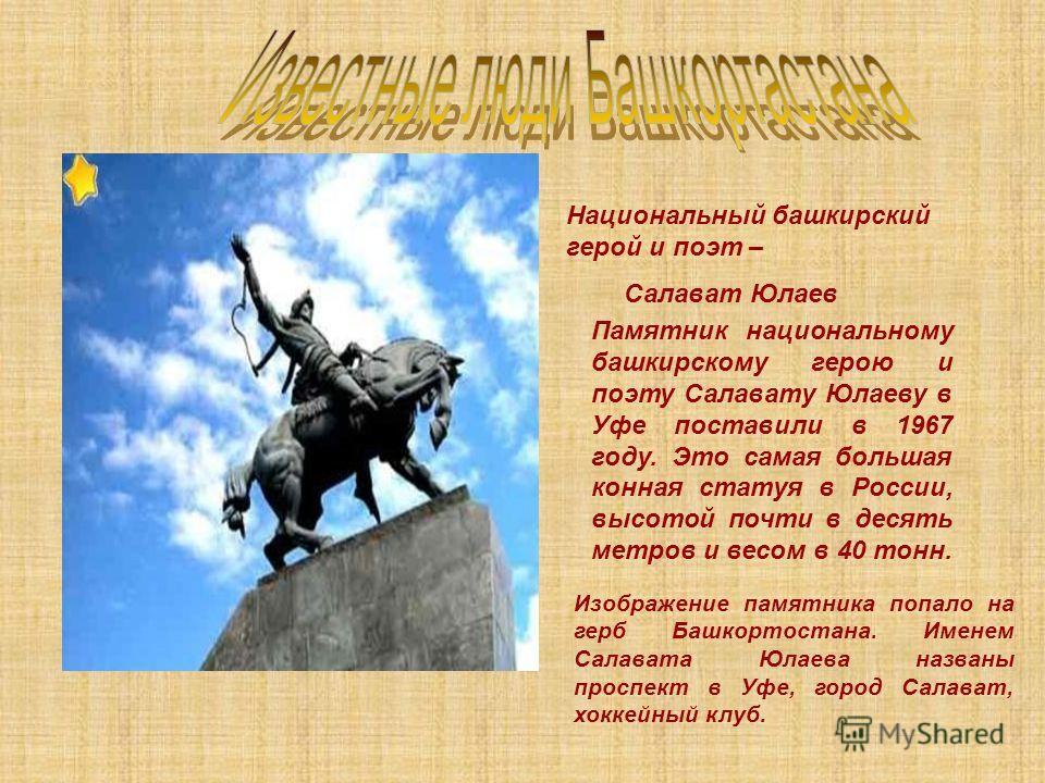 Национальный башкирский герой и поэт – Салават Юлаев Памятник национальному башкирскому герою и поэту Салавату Юлаеву в Уфе поставили в 1967 году. Это самая большая конная статуя в России, высотой почти в десять метров и весом в 40 тонн. Изображение