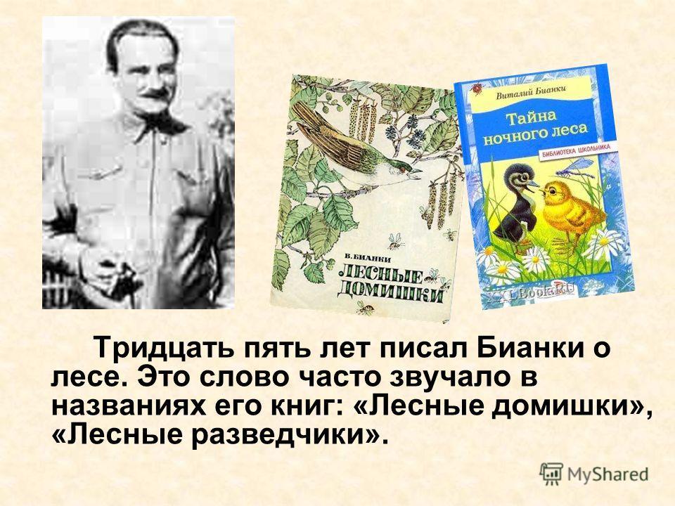Тридцать пять лет писал Бианки о лесе. Это слово часто звучало в названиях его книг: «Лесные домишки», «Лесные разведчики».