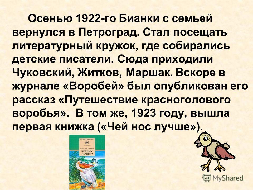 Осенью 1922-го Бианки с семьей вернулся в Петроград. Стал посещать литературный кружок, где собирались детские писатели. Сюда приходили Чуковский, Житков, Маршак. Вскоре в журнале «Воробей» был опубликован его рассказ «Путешествие красноголового воро