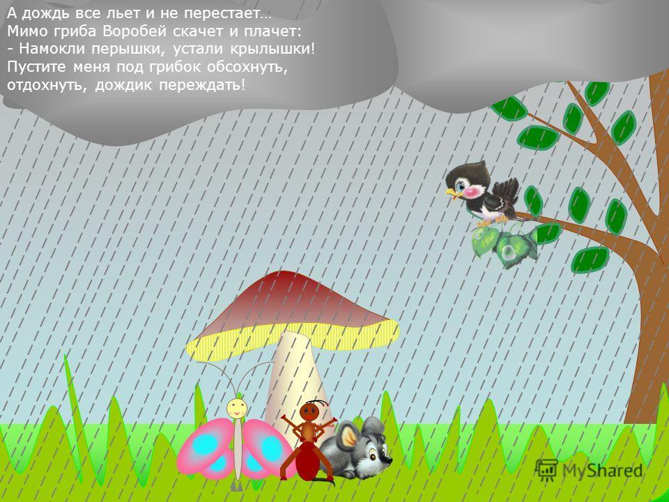 А дождь все сильнее идет… Бежит мимо Мышка: - Пустите меня под грибок! Вода с меня ручьями течет. - Куда же мы тебя пустим? Тут и места нет. - Потеснитесь немножко! Потеснились - пустили мышку под грибок.