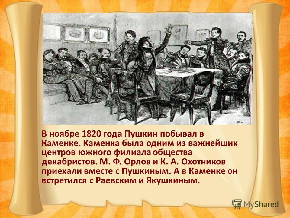 В ноябре 1820 года Пушкин побывал в Каменке. Каменка была одним из важнейших центров южного филиала общества декабристов. М. Ф. Орлов и К. А. Охотников приехали вместе с Пушкиным. А в Каменке он встретился с Раевским и Якушкиным.