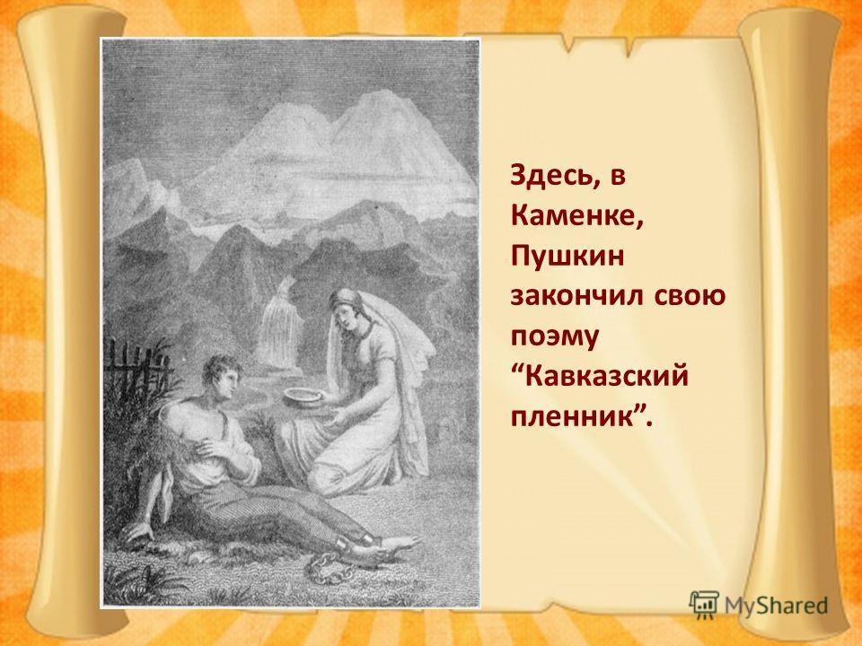 Здесь, в Каменке, Пушкин закончил свою поэму Кавказский пленник.