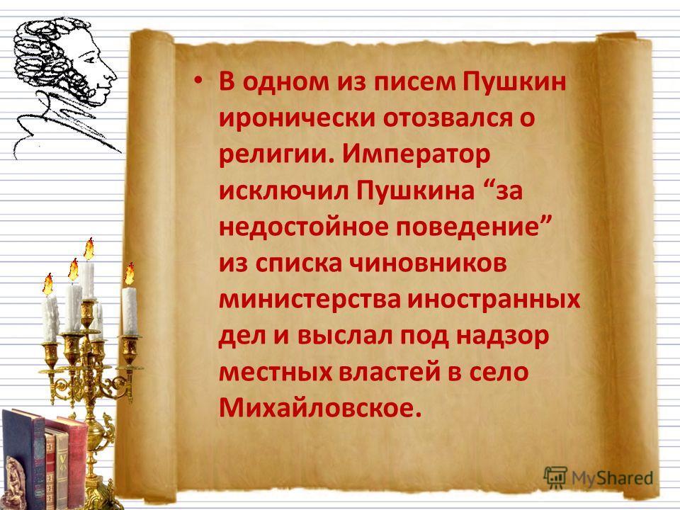 В одном из писем Пушкин иронически отозвался о религии. Император исключил Пушкина за недостойное поведение из списка чиновников министерства иностранных дел и выслал под надзор местных властей в село Михайловское.