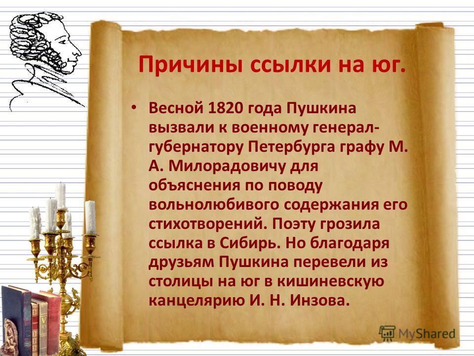 Причины ссылки на юг. Весной 1820 года Пушкина вызвали к военному генерал- губернатору Петербурга графу М. А. Милорадовичу для объяснения по поводу вольнолюбивого содержания его стихотворений. Поэту грозила ссылка в Сибирь. Но благодаря друзьям Пушки