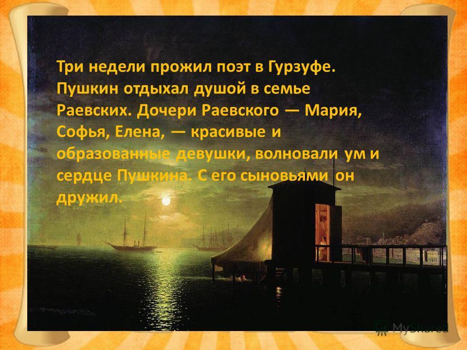 Три недели прожил поэт в Гурзуфе. Пушкин отдыхал душой в семье Раевских. Дочери Раевского Мария, Софья, Елена, красивые и образованные девушки, волновали ум и сердце Пушкина. С его сыновьями он дружил.