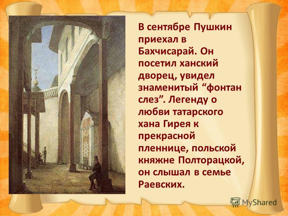 В сентябре Пушкин приехал в Бахчисарай. Он посетил ханский дворец, увидел знаменитый фонтан слез. Легенду о любви татарского хана Гирея к прекрасной пленнице, польской княжне Полторацкой, он слышал в семье Раевских.