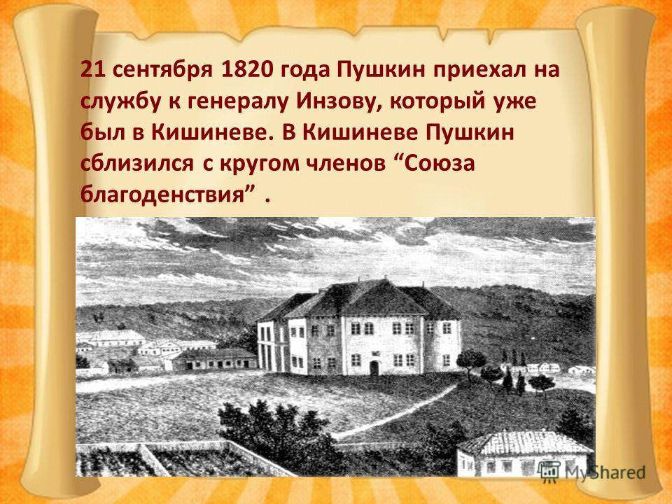 21 сентября 1820 года Пушкин приехал на службу к генералу Инзову, который уже был в Кишиневе. В Кишиневе Пушкин сблизился с кругом членов Союза благоденствия.