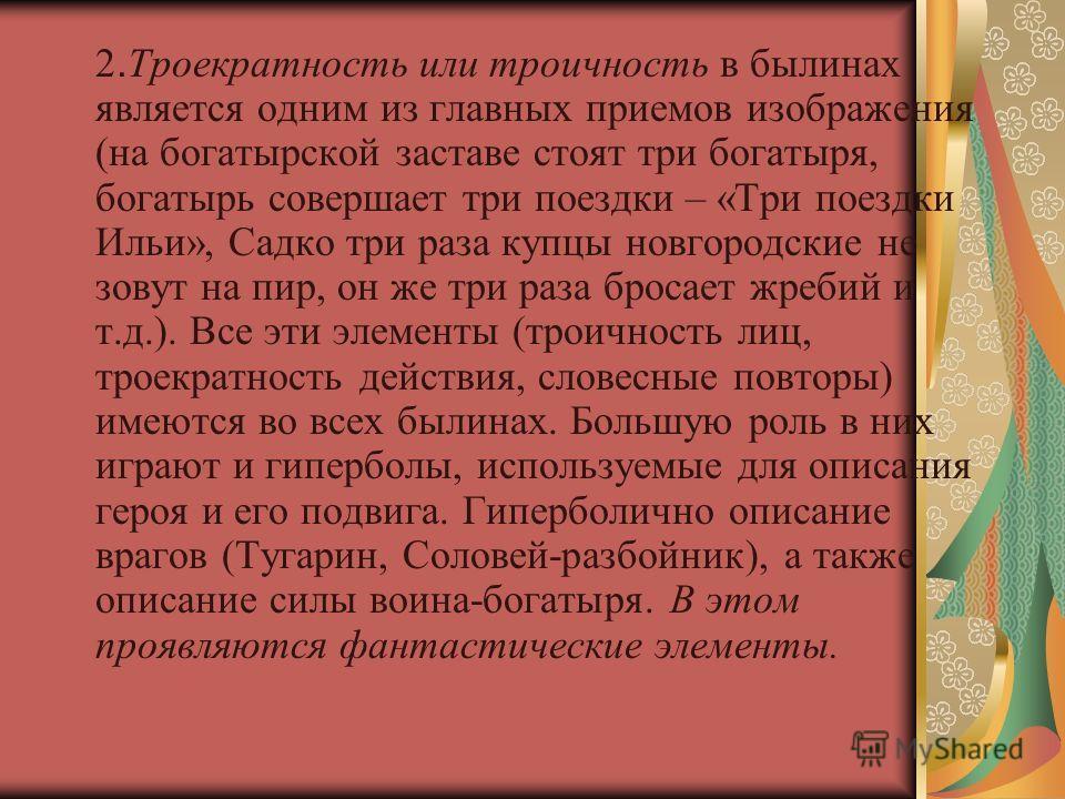 2. Троекратность или троичность в былинах является одним из главных приемов изображения (на богатырской заставе стоят три богатыря, богатырь совершает три поездки – «Три поездки Ильи», Садко три раза купцы новгородские не зовут на пир, он же три раза