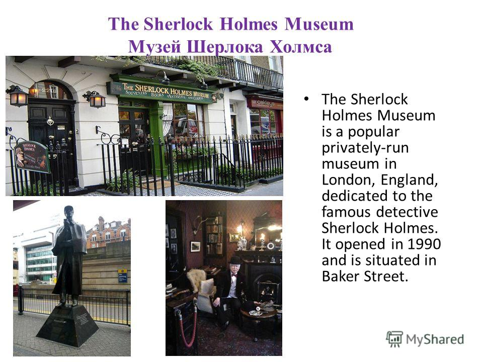 The Sherlock Holmes Museum Музей Шерлока Холмса The Sherlock Holmes Museum is a popular privately-run museum in London, England, dedicated to the famous detective Sherlock Holmes. It opened in 1990 and is situated in Baker Street.
