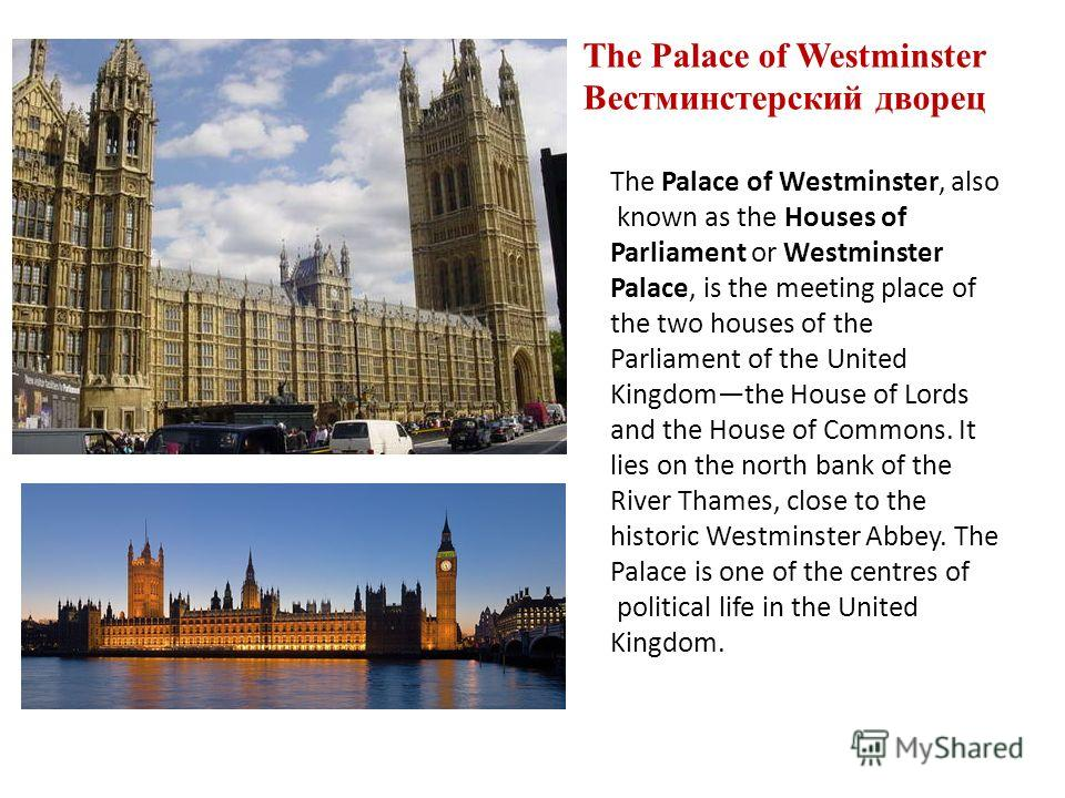 The Palace of Westminster Вестминстерский дворец The Palace of Westminster, also known as the Houses of Parliament or Westminster Palace, is the meeting place of the two houses of the Parliament of the United Kingdomthe House of Lords and the House o