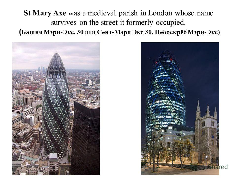 St Mary Axe was a medieval parish in London whose name survives on the street it formerly occupied. ( Башня Мэри-Экс, 30 или Сент-Мэри Экс 30, Небоскрёб Мэри-Экс)