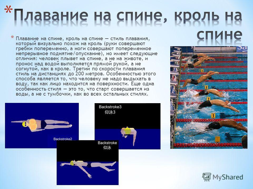 * Плавание на спине, кроль на спине стиль плавания, который визуально похож на кроль (руки совершают гребки попеременно, а ноги совершают попеременное непрерывное поднятие/опускание), но имеет следующие отличия: человек плывет на спине, а не на живот