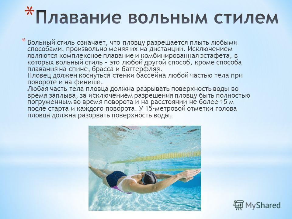 * Вольный стиль означает, что пловцу разрешается плыть любыми способами, произвольно меняя их на дистанции. Исключением являются комплексное плавание и комбинированная эстафета, в которых вольный стиль – это любой другой способ, кроме способа плавани