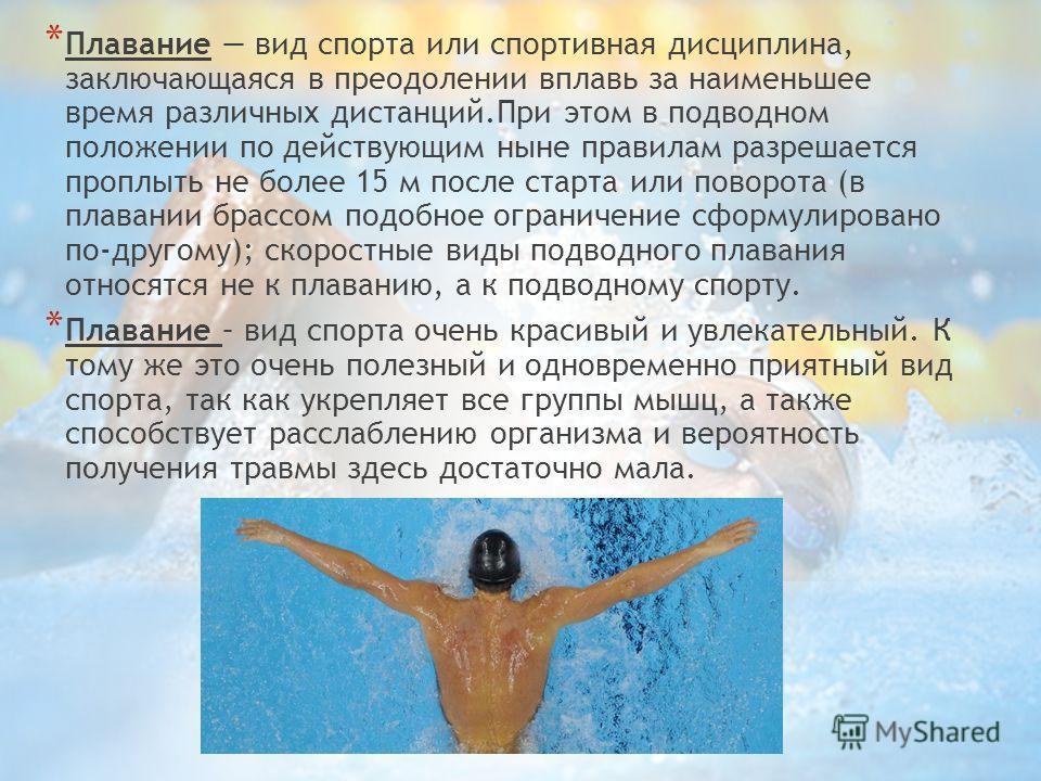 * Плавание вид спорта или спортивная дисциплина, заключающаяся в преодолении вплавь за наименьшее время различных дистанций.При этом в подводном положении по действующим ныне правилам разрешается проплыть не более 15 м после старта или поворота (в пл