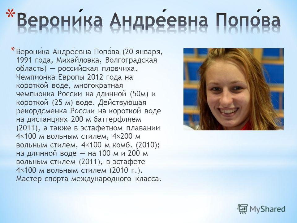 * Вероника Андреевна Попова (20 января, 1991 года, Михайловка, Волгоградская область) российская пловчиха. Чемпионка Европы 2012 года на короткой воде, многократная чемпионка России на длинной (50 м) и короткой (25 м) воде. Действующая рекордсменка Р