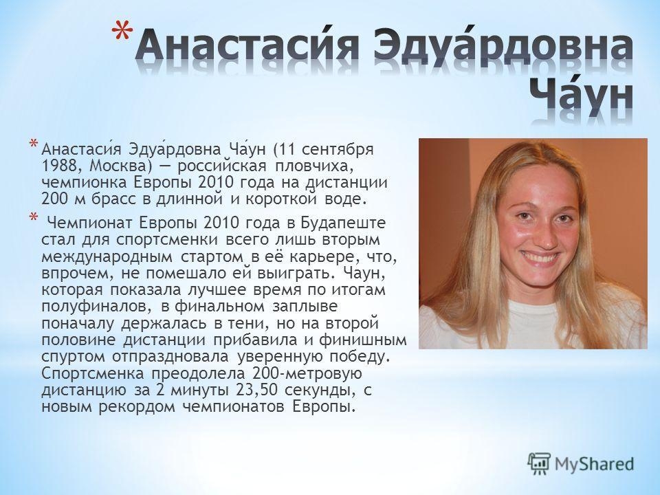 * Анастасия Эдуардовна Чаун (11 сентября 1988, Москва) российская пловчиха, чемпионка Европы 2010 года на дистанции 200 м брасс в длинной и короткой воде. * Чемпионат Европы 2010 года в Будапеште стал для спортсменки всего лишь вторым международным с