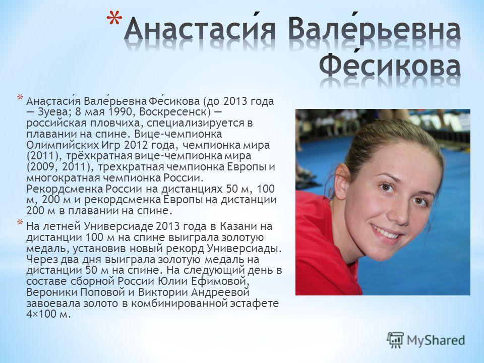 * Анастасия Валерьевна Фесикова (до 2013 года Зуева; 8 мая 1990, Воскресенск) российская пловчиха, специализируется в плавании на спине. Вице-чемпионка Олимпийских Игр 2012 года, чемпионка мира (2011), трёхкратная вице-чемпионка мира (2009, 2011), тр