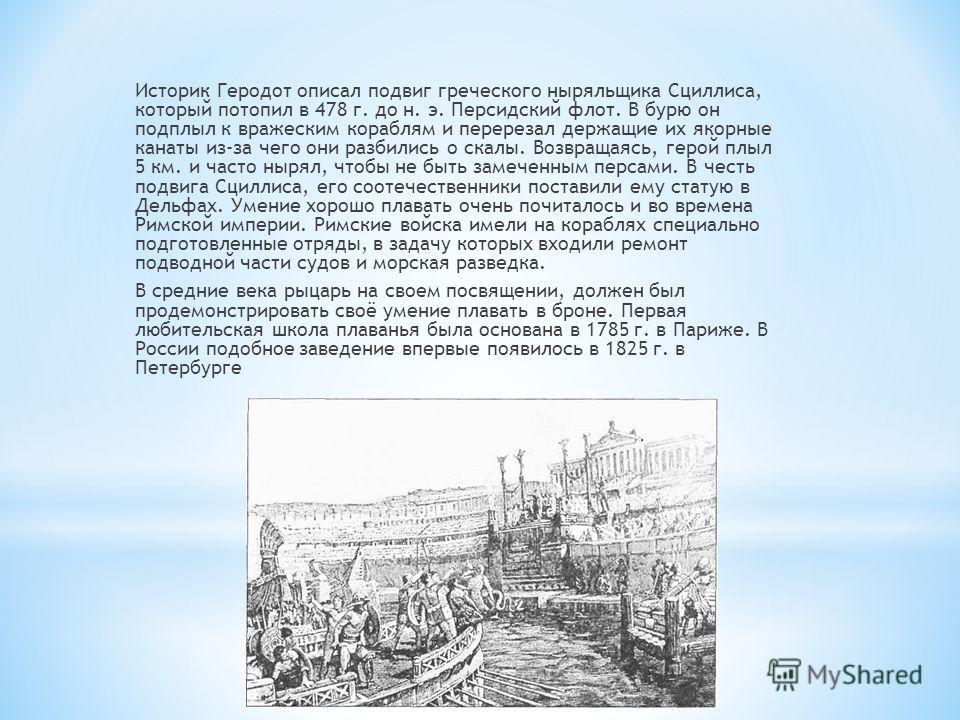 Историк Геродот описал подвиг греческого ныряльщика Сциллиса, который потопил в 478 г. до н. э. Персидский флот. В бурю он подплыл к вражеским кораблям и перерезал держащие их якорные канаты из-за чего они разбились о скалы. Возвращаясь, герой плыл 5