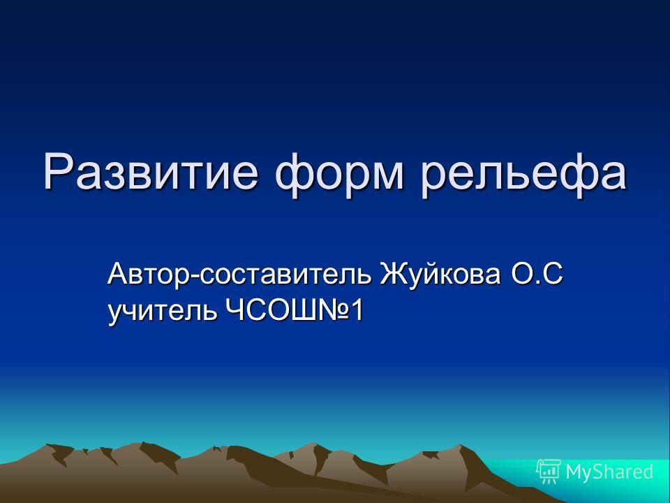 Развитие форм рельефа Автор-составитель Жуйкова О.С учитель ЧСОШ1