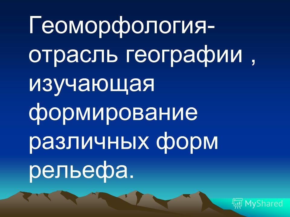 Геоморфология- отрасль географии, изучающая формирование различных форм рельефа.