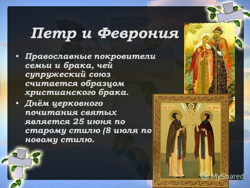 Петр и Феврония Православные покровители семьи и брака, чей супружеский союз считается образцом христианского брака. Днём церковного почитания святых является 25 июня по старому стилю (8 июля по новому стилю.