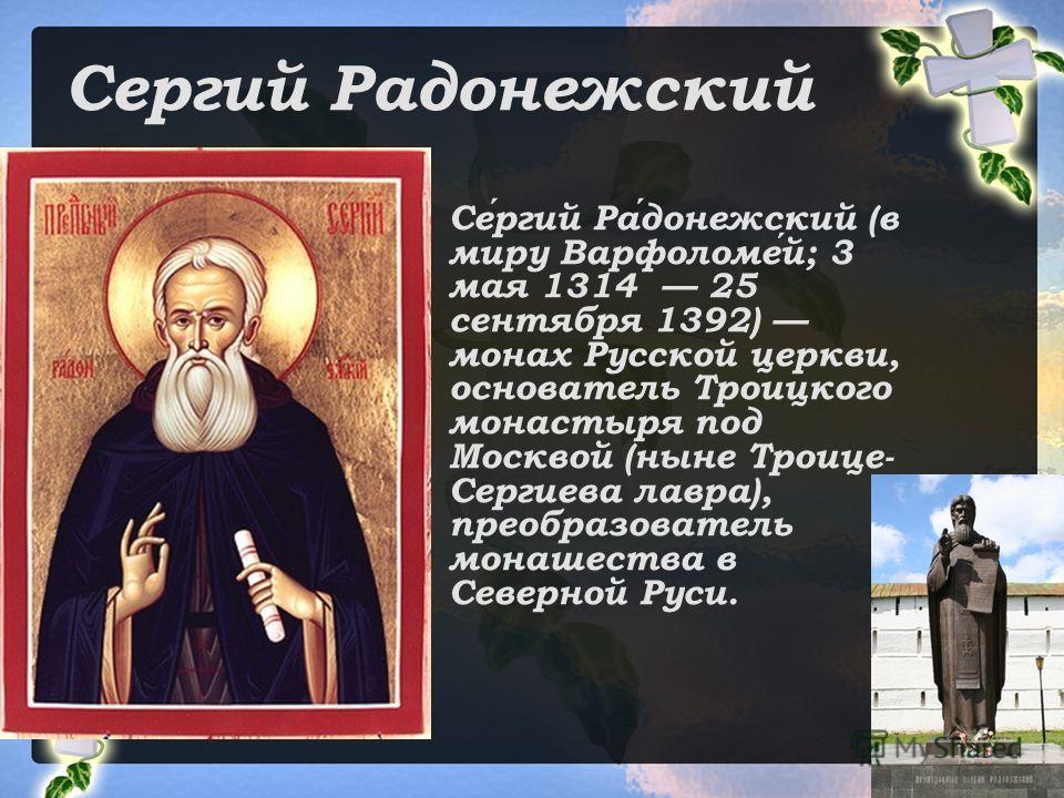 Сергий Радонежский Сергий Радонежский (в миру Варфоломей; 3 мая 1314 25 сентября 1392) монах Русской церкви, основатель Троицкого монастыря под Москвой (ныне Троице- Сергиева лавра), преобразователь монашества в Северной Руси.