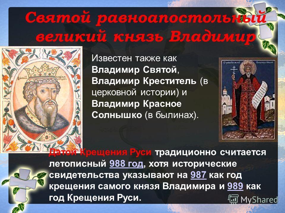 Святой равноапостольный великий князь Владимир Известен также как Владимир Святой, Владимир Креститель (в церковной истории) и Владимир Красное Солнышко (в былинах). Датой Крещения Руси традиционно считается летописный 988 год, хотя исторические свид