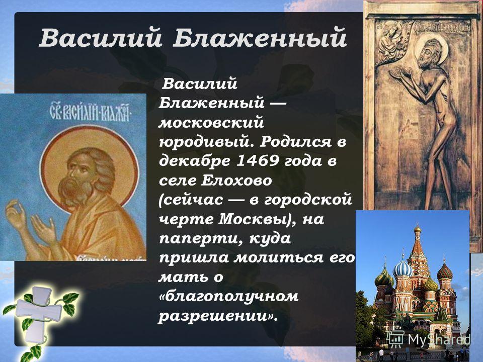 Василий Блаженный Василий Блаженный московский юродивый. Родился в декабре 1469 года в селе Елохово (сейчас в городской черте Москвы), на паперти, куда пришла молиться его мать о «благополучном разрешении».