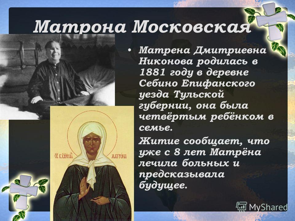 Матрона Московская Матрена Дмитриевна Никонова родилась в 1881 году в деревне Себино Епифанского уезда Тульской губернии, она была четвёртым ребёнком в семье. Житие сообщает, что уже с 8 лет Матрёна лечила больных и предсказывала будущее.