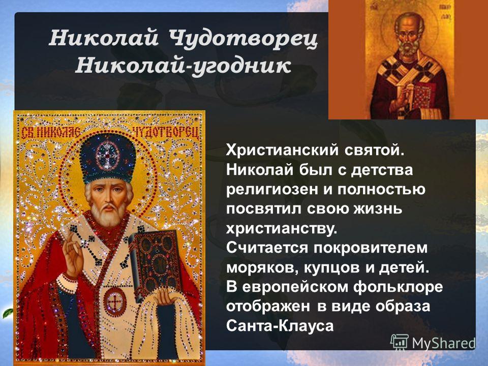 Николай Чудотворец Николай-угодник Христианский святой. Николай был с детства религиозен и полностью посвятил свою жизнь христианству. Считается покровителем моряков, купцов и детей. В европейском фольклоре отображен в виде образа Санта-Клауса