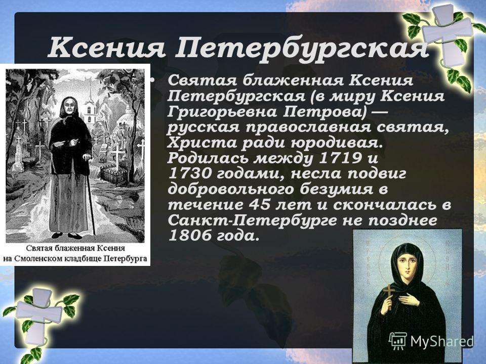 Ксения Петербургская Святая блаженная Ксения Петербургская (в миру Ксения Григорьевна Петрова) русская православная святая, Христа ради юродивая. Родилась между 1719 и 1730 годами, несла подвиг добровольного безумия в течение 45 лет и скончалась в Са
