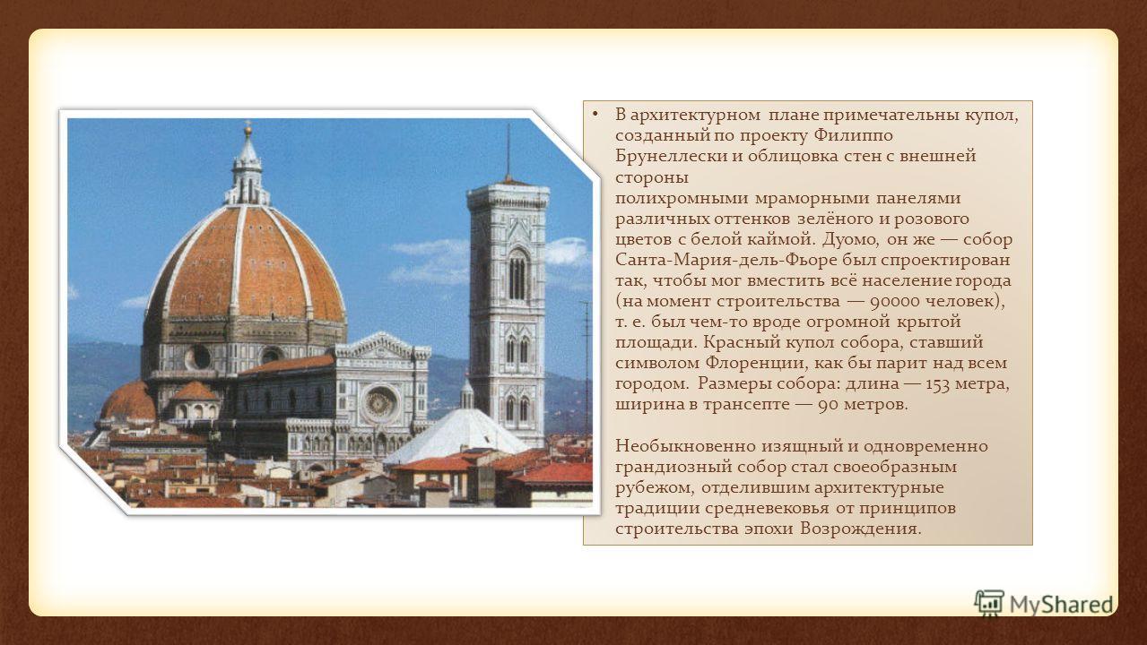 В архитектурном плане примечательны купол, созданный по проекту Филиппо Брунеллески и облицовка стен с внешней стороны полихромными мраморными панелями различных оттенков зелёного и розового цветов с белой каймой. Дуомо, он же собор Санта-Мария-дель-