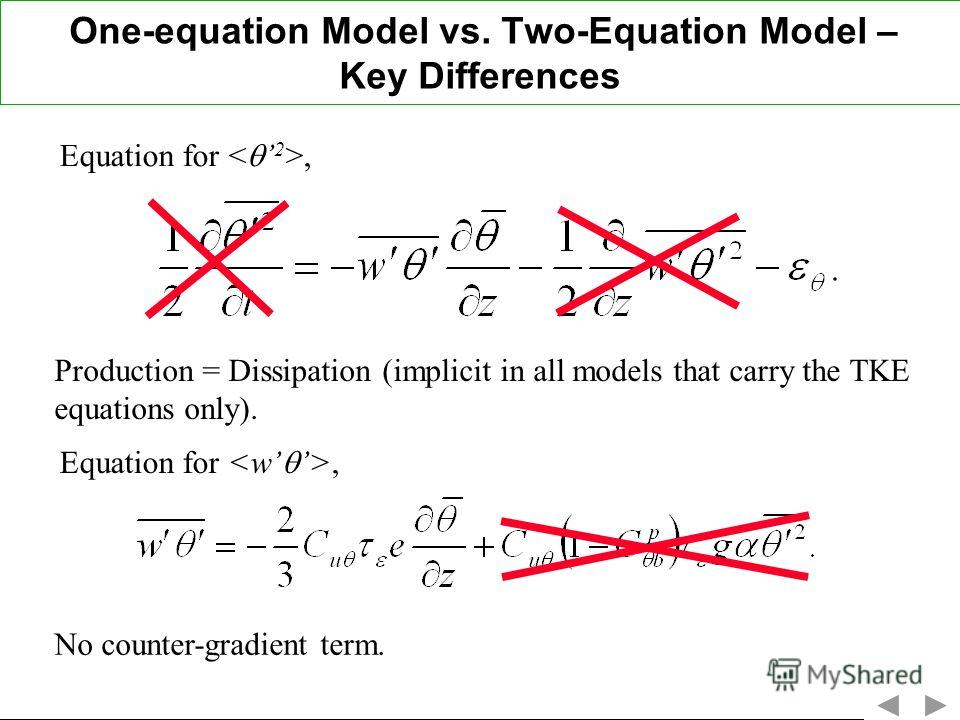 One-equation Model vs. Two-Equation Model – Key Differences Equation for, Production = Dissipation (implicit in all models that carry the TKE equations only). Equation for, No counter-gradient term.