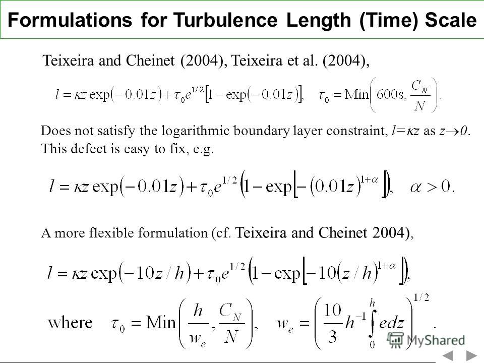 Formulations for Turbulence Length (Time) Scale Teixeira and Cheinet (2004), Teixeira et al. (2004), Does not satisfy the logarithmic boundary layer constraint, l= z as z 0. This defect is easy to fix, e.g. A more flexible formulation (cf. Teixeira a