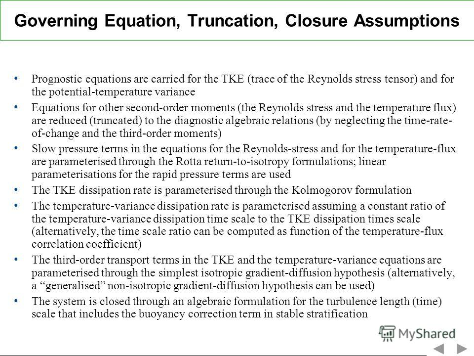 Governing Equation, Truncation, Closure Assumptions Prognostic equations are carried for the TKE (trace of the Reynolds stress tensor) and for the potential-temperature variance Equations for other second-order moments (the Reynolds stress and the te