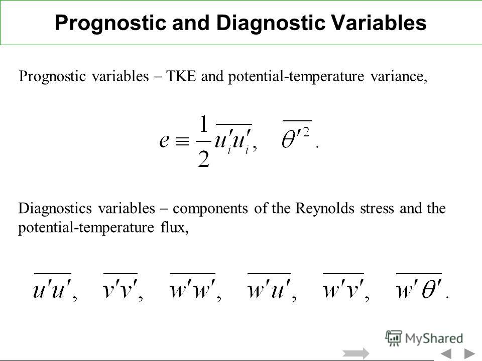 Prognostic and Diagnostic Variables Prognostic variables TKE and potential-temperature variance, Diagnostics variables components of the Reynolds stress and the potential-temperature flux,