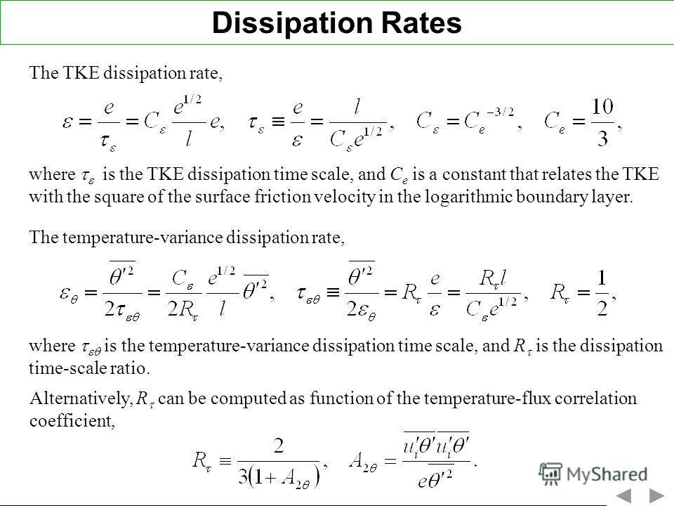 The TKE dissipation rate, Dissipation Rates where is the TKE dissipation time scale, and C e is a constant that relates the TKE with the square of the surface friction velocity in the logarithmic boundary layer. where is the temperature-variance diss