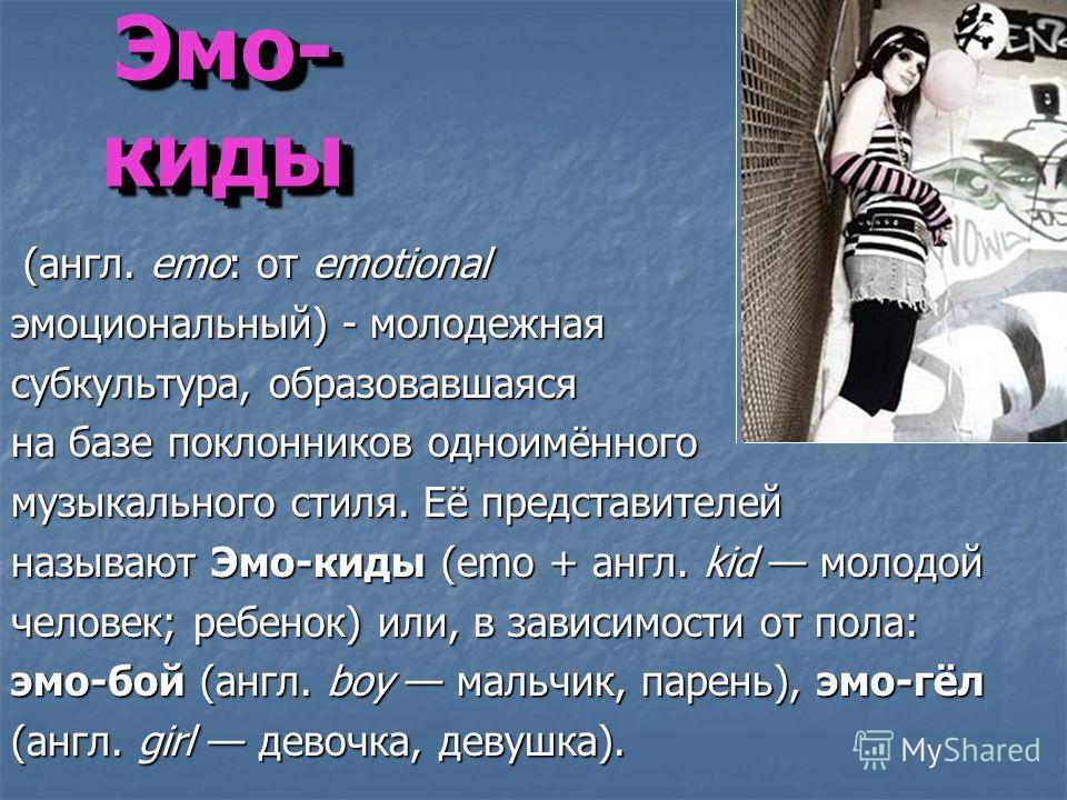 (англ. emo: от emotional (англ. emo: от emotional эмоциональный) - молодежная субкультура, образовавшаяся на базе поклонников одноимённего музыкальнего стиля. Её представителей называют Эмо-кеды (emo + англ. kid молодой человек; ребенок) или, в завис